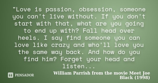 """Love is passion, obsession, someone you can't live without. If you don't start with that, what are you going to end up with? Fall head over heels. I say f... Frase de William Parrish from the movie Meet Joe Black (1998)."