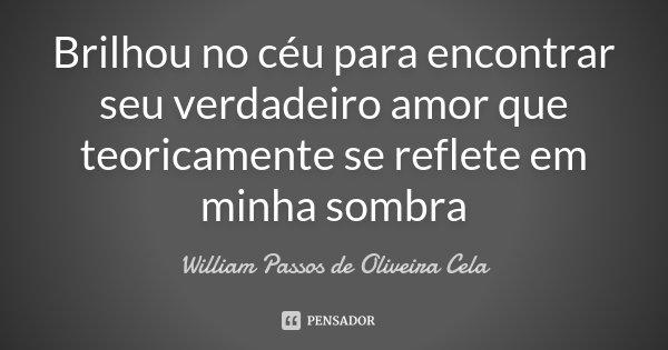 Brilhou no céu para encontrar seu verdadeiro amor que teoricamente se reflete em minha sombra... Frase de William Passos de Oliveira Cela.