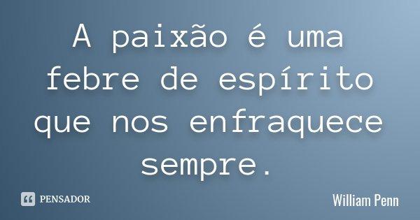 A paixão é uma febre de espírito que nos enfraquece sempre.... Frase de William Penn.