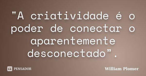 """A criatividade é o poder de conectar o aparentemente desconectado"".... Frase de William Plomer."