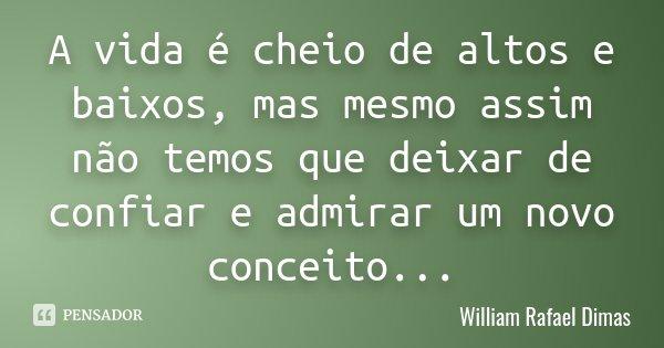 A vida é cheio de altos e baixos, mas mesmo assim não temos que deixar de confiar e admirar um novo conceito...... Frase de William Rafael Dimas.