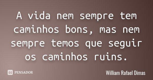 A vida nem sempre tem caminhos bons, mas nem sempre temos que seguir os caminhos ruins.... Frase de William Rafael Dimas.