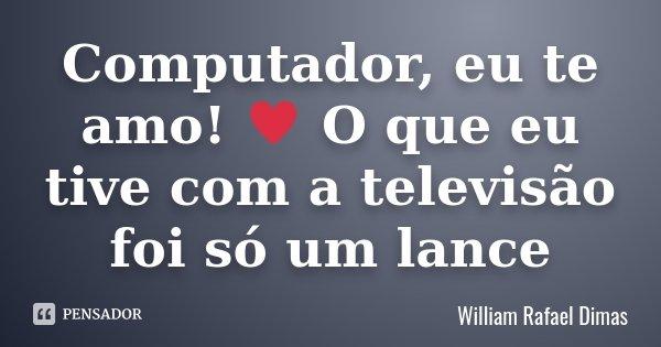 Computador, eu te amo! ♥ O que eu tive com a televisão foi só um lance... Frase de William Rafael Dimas.