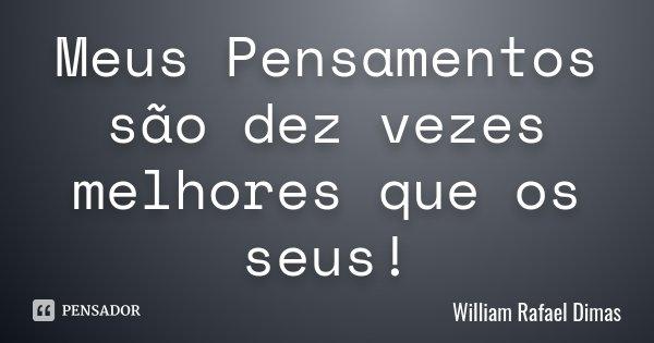 Meus Pensamentos são dez vezes melhores que os seus!... Frase de William Rafael Dimas.
