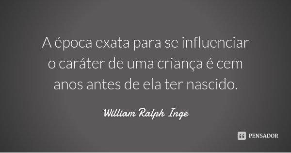 A época exata para se influenciar o caráter de uma criança é cem anos antes de ela ter nascido.... Frase de William Ralph Inge.