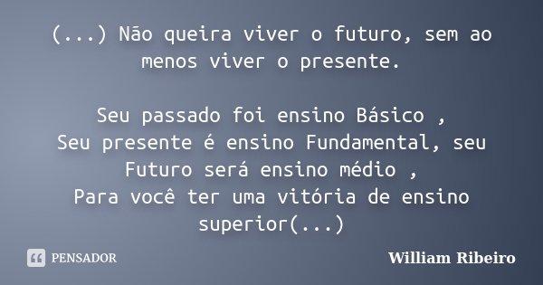 (...) Não queira viver o futuro, sem ao menos viver o presente. Seu passado foi ensino Básico , Seu presente é ensino Fundamental, seu Futuro será ensino médio ... Frase de William Ribeiro.
