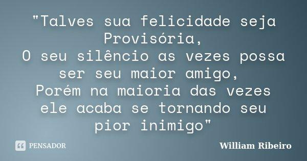 """""""Talves sua felicidade seja Provisória, O seu silêncio as vezes possa ser seu maior amigo, Porém na maioria das vezes ele acaba se tornando seu pior inimig... Frase de William Ribeiro."""