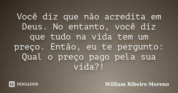 Você diz que não acredita em Deus. No entanto, você diz que tudo na vida tem um preço. Então, eu te pergunto: Qual o preço pago pela sua vida?!... Frase de William Ribeiro Moreno.