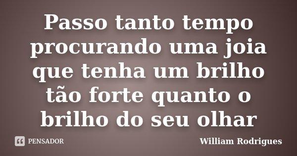 Passo tanto tempo procurando uma joia que tenha um brilho tão forte quanto o brilho do seu olhar... Frase de William Rodrigues.