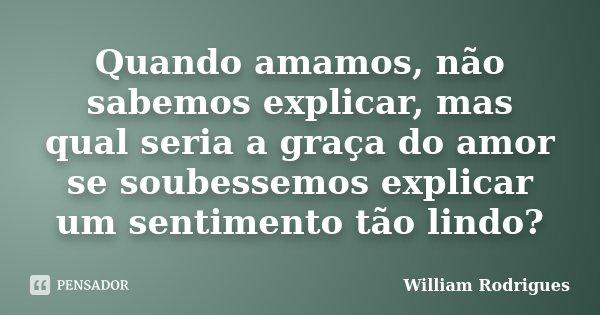 Quando amamos, não sabemos explicar, mas qual seria a graça do amor se soubessemos explicar um sentimento tão lindo?... Frase de William Rodrigues.