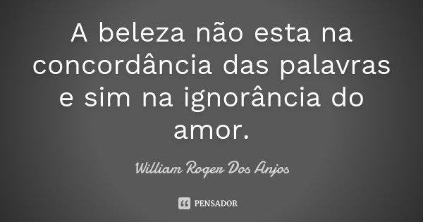 A beleza não esta na concordância das palavras e sim na ignorância do amor.... Frase de William Roger Dos Anjos.