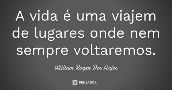 A vida é uma viajem de lugares onde nem sempre voltaremos.... Frase de William Roger Dos Anjos.