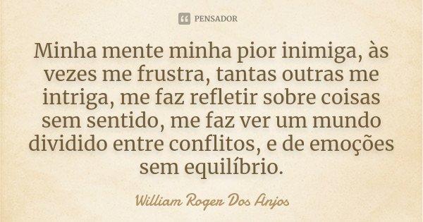 Minha mente minha pior inimiga, às vezes me frustra, tantas outras me intriga, me faz refletir sobre coisas sem sentido, me faz ver um mundo dividido entre conf... Frase de William Roger Dos Anjos.
