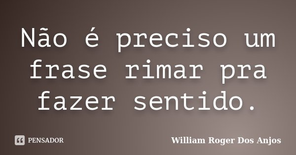 Não é preciso um frase rimar pra fazer sentido.... Frase de William Roger Dos Anjos.