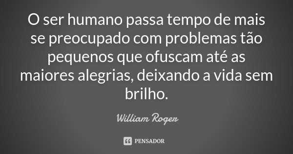O ser humano passa tempo de mais se preocupado com problemas tão pequenos que ofuscam até as maiores alegrias, deixando a vida sem brilho.... Frase de William Roger.