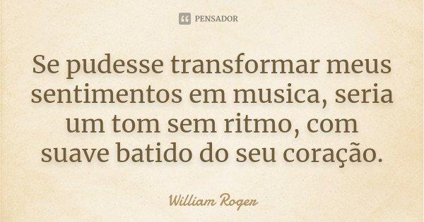 Se pudesse transformar meus sentimentos em musica, seria um tom sem ritmo, com suave batido do seu coração.... Frase de william Roger.