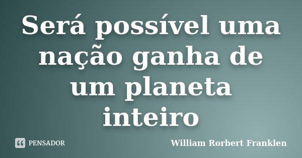 Será possível uma nação ganha de um planeta inteiro... Frase de William Rorbert Franklen.