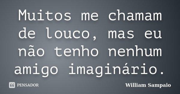 Muitos me chamam de louco , mas eu não tenho nenhum amigo imaginário. (Jesus)... Frase de William Sampaio.