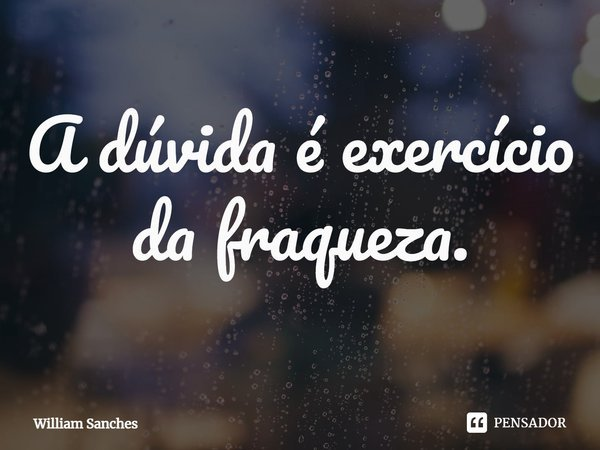 A dúvida é exercício da fraqueza.... Frase de William Sanches.