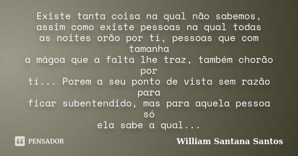 Existe tanta coisa na qual não sabemos, assim como existe pessoas na qual todas as noites orão por tí, pessoas que com tamanha a mágoa que a falta lhe traz, tam... Frase de William Santana Santos.