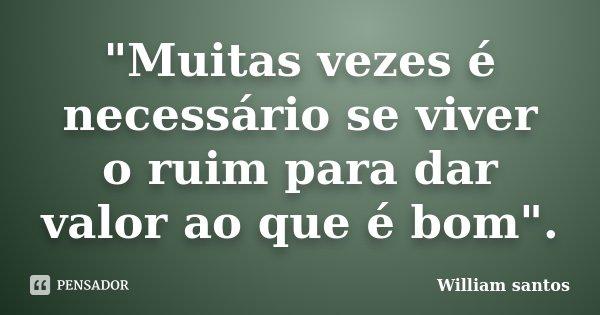 """""""Muitas vezes é necessário se viver o ruim para dar valor ao que é bom"""".... Frase de William Santos."""