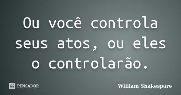 Ou você controla seus atos, ou eles o controlarão.... Frase de William Shakespare.