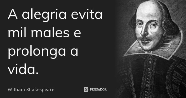 A alegria evita mil males e prolonga a vida.... Frase de William Shakespeare.