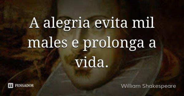 A alegria evita mil males e prolonga a vida.... Frase de William Shakespeare.