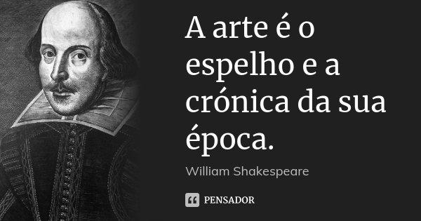 A arte é o espelho e a crónica da sua época.... Frase de William Shakespeare.