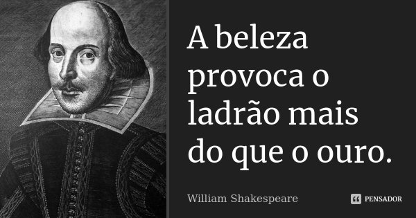 A beleza provoca o ladrão mais do que o ouro.... Frase de William Shakespeare.