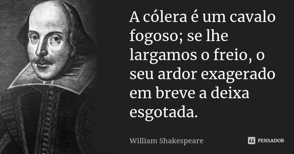 A cólera é um cavalo fogoso; se lhe largamos o freio, o seu ardor exagerado em breve a deixa esgotada.... Frase de William Shakespeare.