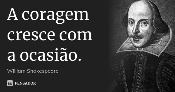 A coragem cresce com a ocasião.... Frase de William Shakespeare.