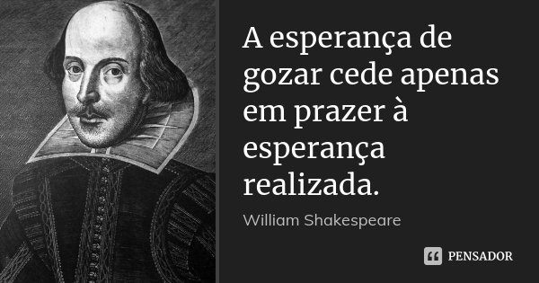 A esperança de gozar cede apenas em prazer à esperança realizada.... Frase de William Shakespeare.