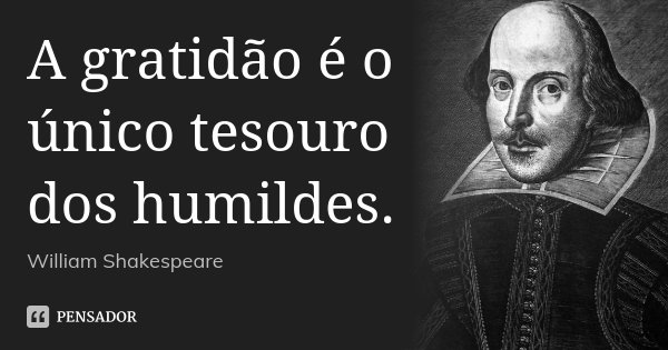 A gratidão é o único tesouro dos humildes.... Frase de William Shakespeare.