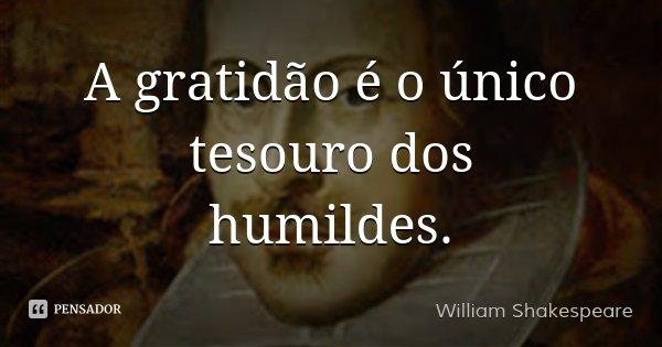 A gratidão é o único tesouro dos humildes.... Frase de William Shakespeare.