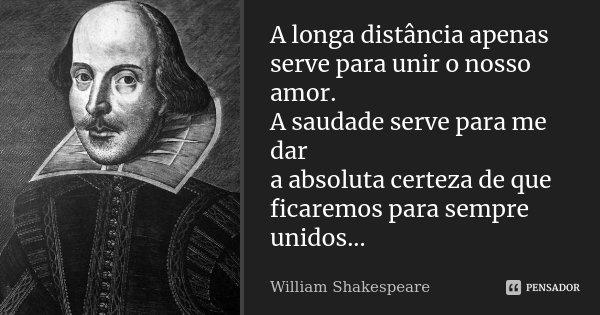 A longa distância apenas serve para unir o nosso amor. A saudade serve para me dar a absoluta certeza de que ficaremos para sempre unidos...... Frase de William Shakespeare.