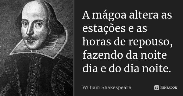 A mágoa altera as estações e as horas de repouso, fazendo da noite dia e do dia noite.... Frase de William Shakespeare.