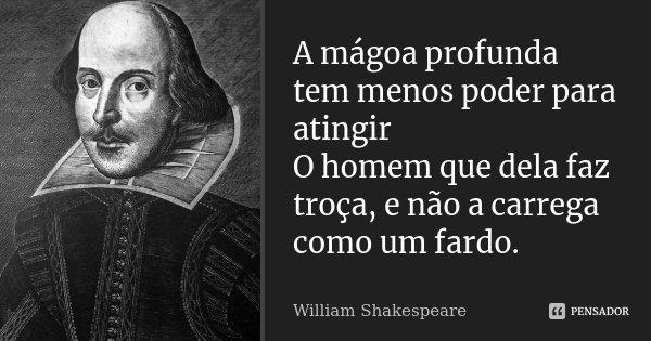 A mágoa profunda tem menos poder para atingir / O homem que dela faz troça, e não a carrega como um fardo.... Frase de William Shakespeare.