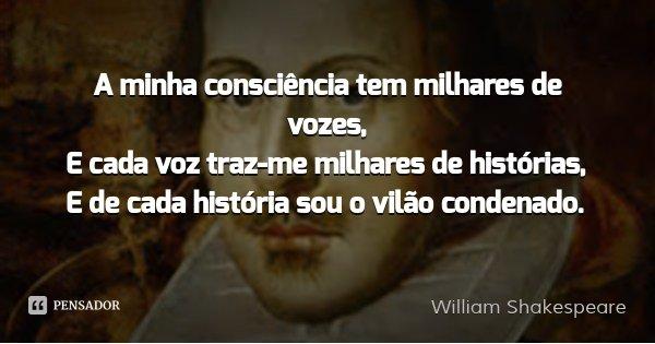 A minha consciência tem milhares de vozes, / E cada voz traz-me milhares de histórias, / E de cada história sou o vilão condenado.... Frase de William Shakespeare.