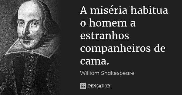 A miséria habitua o homem a estranhos companheiros de cama.... Frase de William Shakespeare.