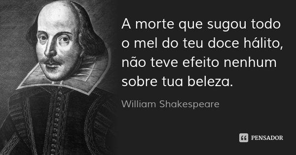 A morte que sugou todo o mel do teu doce hálito, não teve efeito nenhum sobre tua beleza.... Frase de William Shakespeare.