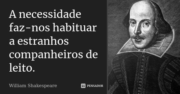 A necessidade faz-nos habituar a estranhos companheiros de leito.... Frase de William Shakespeare.