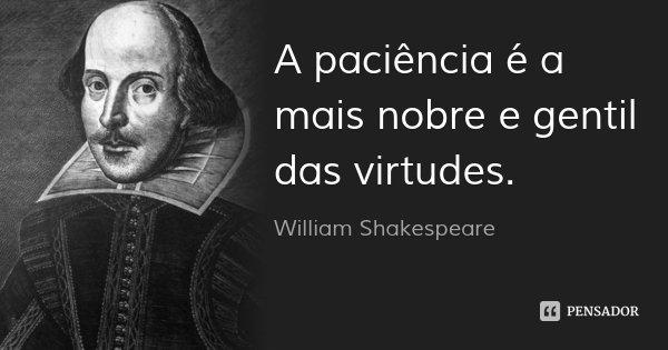 A paciência é a mais nobre e gentil das virtudes.... Frase de William Shakespeare.