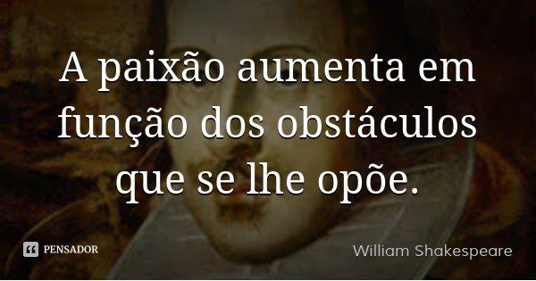 A paixão aumenta em função dos obstáculos que se lhe opõe.... Frase de William Shakespeare.
