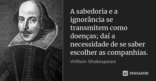 A sabedoria e a ignorância se transmitem como doenças; daí a necessidade de se saber escolher as companhias.... Frase de William Shakespeare.