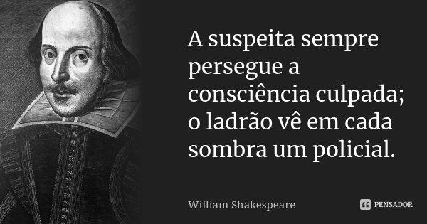 A suspeita sempre persegue a consciência culpada; o ladrão vê em cada sombra um policial.... Frase de William Shakespeare.