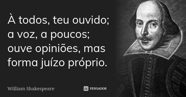 À todos, teu ouvido; a voz, a poucos; ouve opiniões, mas forma juízo próprio... Frase de William Shakespeare.