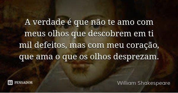 A verdade é que não te amo com meus olhos que descobrem em ti mil defeitos, mas com meu coração, que ama o que os olhos desprezam.... Frase de William Shakespeare.