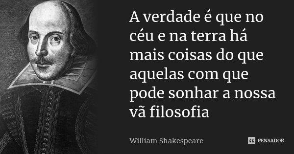 A verdade é que no céu e na terra há mais coisas do que aquelas com que pode sonhar a nossa vã filosofia... Frase de william shakespeare.
