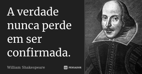 A verdade nunca perde em ser confirmada.... Frase de William Shakespeare.